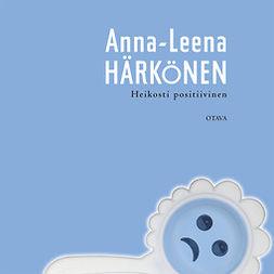 Härkönen, Anna-Leena - Heikosti positiivinen, äänikirja
