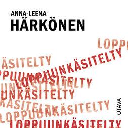Härkönen, Anna-Leena - Loppuunkäsitelty, audiobook