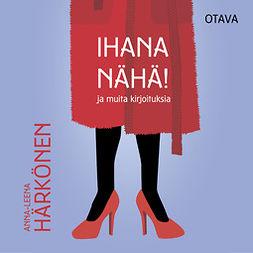Härkönen, Anna-Leena - Ihana nähä!, audiobook