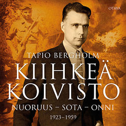 Bergholm, Tapio - Kiihkeä Koivisto: Nuoruus - sota - onni 1923-1959, äänikirja