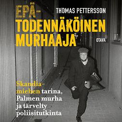 Pettersson, Thomas - Epätodennäköinen murhaaja: Skandia-miehen tarina, Palmen murha ja tärvelty poliisitutkinta, äänikirja