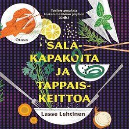 Lehtinen, Lasse - Salakapakoita ja tappaiskeittoa: Tosikertomuksia kaiken maailman pöytien ääriltä, äänikirja