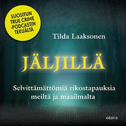 Laaksonen, Tilda - Jäljillä: Selvittämättömiä rikostapauksia meiltä ja maailmalta, audiobook