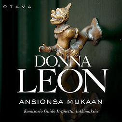 Leon, Donna - Ansionsa mukaan: Komisario Guido Brunettin tutkimuksia, äänikirja