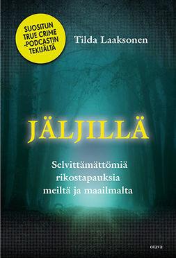 Laaksonen, Tilda - Jäljillä: Selvittämättömiä rikostapauksia meiltä ja maailmalta, ebook