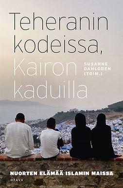 Dahlgren, Susanne - Teheranin kodeissa, Kairon kaduilla: Nuorten elämää islamin maissa, e-kirja