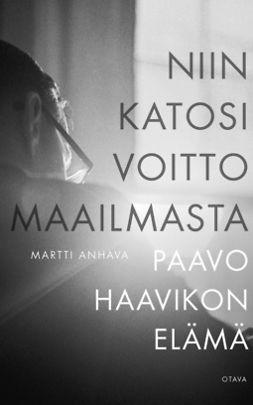 Anhava, Martti - Niin katosi voitto maailmasta: Paavo Haavikon elämä, e-bok