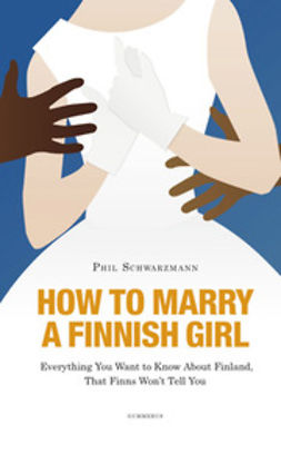 Schwarzmann, Philip - How to marry a finnish girl: everything you want to know about finland, that finns won't tell you: everything you want to know about finland, that finns won't tell you, e-kirja