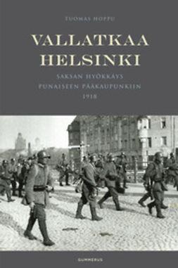 Hoppu, Tuomas - Vallatkaa Helsinki: Saksan hyökkäys punaiseen pääkaupunkiin 1918, e-kirja