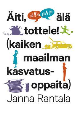 Rantala, Janna - Äiti, älä tottele!: (kaiken maailman kasvastusoppaita), e-bok