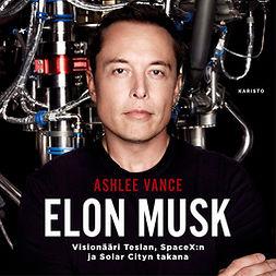 Vance, Ashlee - Elon Musk - Visionääri Teslan, SpaceX:n ja Solar Cityn takana, äänikirja