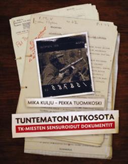 Kulju, Mika - Tuntematon jatkosota: TK-miesten sensuroidut dokumentit, ebook