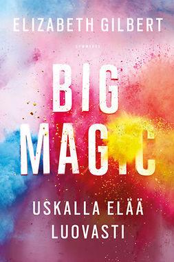 Gilbert, Elizabeth - Big Magic: Uskalla elää luovasti, ebook