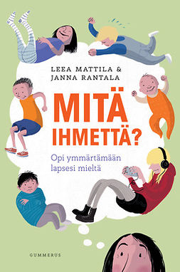 Mattila, Leea - Mitä ihmettä?: Opi ymmärtämään lapsesi mieltä, e-kirja