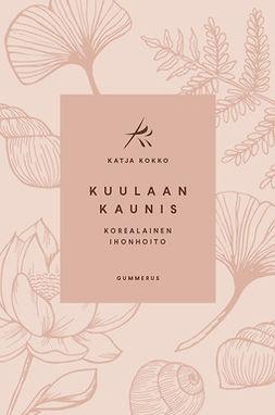 Kokko, Katja - Kuulaan kaunis: Korealainen ihonhoito, ebook