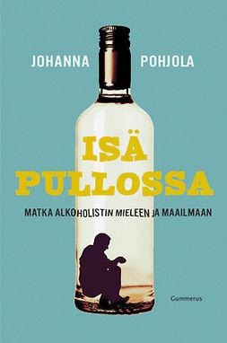 Pohjola, Johanna - Isä pullossa: Matka alkoholistin mieleen ja maailmaan, e-bok