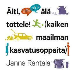 Rantala, Janna - Äiti, älä tottele!: (kaiken maailman kasvatusoppaita), äänikirja
