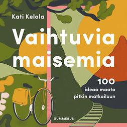 Kelola, Kati - Vaihtuvia maisemia: 100 ideaa maata pitkin matkailuun, äänikirja