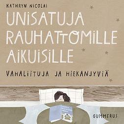 Nicolai, Kathryn - Unisatuja rauhattomille aikuisille - Vahaliituja ja hiekanjyviä, äänikirja