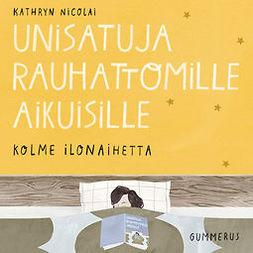 Nicolai, Kathryn - Unisatuja rauhattomille aikuisille - Kolme ilonaihetta, äänikirja
