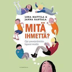 Mattila, Leea - Mitä ihmettä?: Opi ymmärtämään lapsesi mieltä, äänikirja