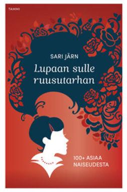 Järn, Sari - Lupaan sulle ruusutarhan: 100 + asiaa naisesta, ebook