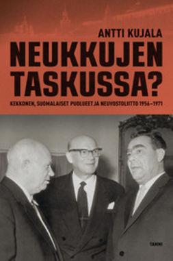 Kujala, Antti - Neukkujen taskussa?: Kekkonen, suomalaiset puolueet ja Neuvostoliitto 1956 1971, e-kirja