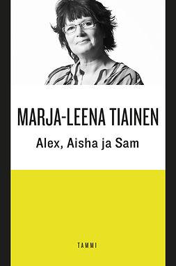 Tiainen, Marja-Leena - Alex, Aisha ja Sam, ebook