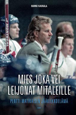 Kauhala, Hannu - Mies joka vei Leijonat mitaleille: Pentti Matikaisen jääkiekkoelämä, e-kirja
