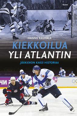 Kauhala, Hannu - Kiekkoilua yli Atlantin: Jääkiekon kaksi historiaa, e-bok