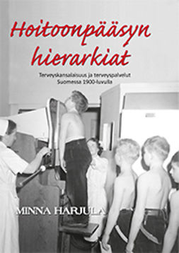 Harjula, Minna - Hoitoonpääsyn hierarkiat. Terveyskansalaisuus ja terveyspalvelut Suomessa 1900-luvulla, ebook
