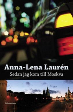Laurén, Anna-Lena - Sedan jag kom till Moskva, e-kirja