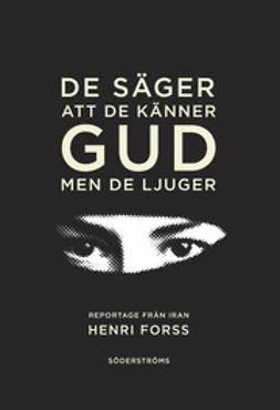 Forss, Henri - De säger att de känner gud, men de ljuger: Reportage från Iran, ebook