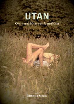 Sonck, Mikaela - Utan: om barnlöshet och barnfrihet, ebook