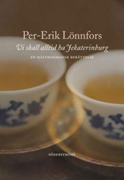 Lönnfors, Per-Erik - Vi skall alltid ha Jekaterinburg: En självbiografisk berättelse, e-kirja