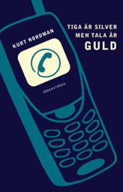 Nordman, Kurt - Tiga är silver men tala är guld, ebook