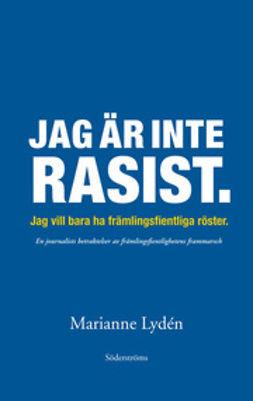 Lydén, Marianne - Jag är inte rasist: jag vill bara ha främlingsfientliga röster, ebook