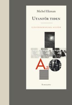 Ekman, Michel - Utanför tiden: självbiografiska essäer, ebook