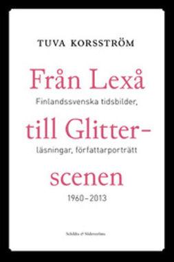 Korsström, Tuva - Från Lexå till Glitterscenen: finlandssvenska tidsbilder, läsningar, författarporträtt 1960 - 2013, ebook
