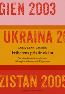 Laurén, Anna-Lena - Frihetens pris är okänt: Om demokratiska revolutioner i Georgien, Ukraina och Kirgizistan, ebook