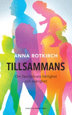 Rotkirch, Anna - Tillsammans: om familjelivets härlighet och svårighet, e-kirja