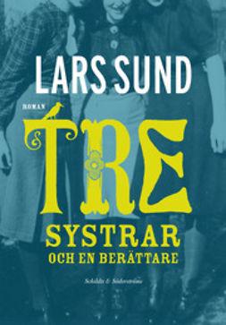 Sund, Lars - Tre systrar och en berättare, ebook