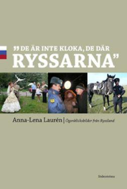 """Laurén, Anna-Lena - """"De är inte kloka, de där ryssarna"""": Ögonblicksbilder från Ryssland, e-bok"""