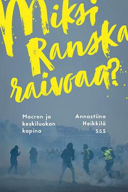 Heikkilä, Annastiina - Miksi Ranska raivoaa?: Macron ja keskiluokan kapina, e-bok