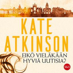 Atkinson, Kate - Eikö vieläkään hyviä uutisia?, äänikirja