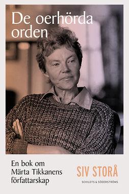 Storå, Siv - De oerhörda orden: En bok om Märta Tikkanens författarskap, ebook