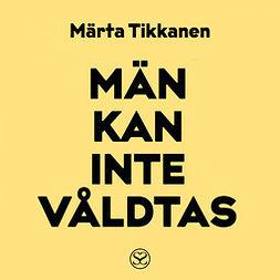 Tikkanen, Märta - Män kan inte våldtas, audiobook