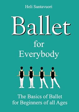 Santavuori, Heli - Ballet for Everybody: The Basics of Ballet for Beginners of all Ages, e-kirja