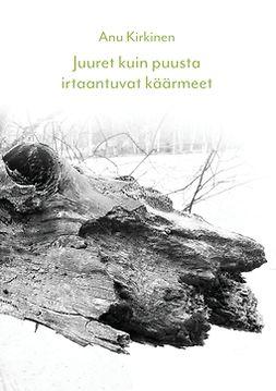 Kirkinen, Anu - Juuret kuin puusta irtaantuvat käärmeet, e-kirja