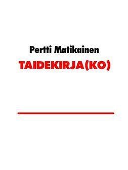 Matikainen, Pertti - TAIDEKIRJA(KO): kirja taiteen tekemisen jäljillä olemisesta, e-kirja